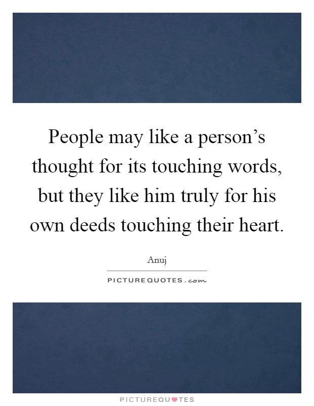 People may like a person's thought for its touching words, but they like him truly for his own deeds touching their heart Picture Quote #1