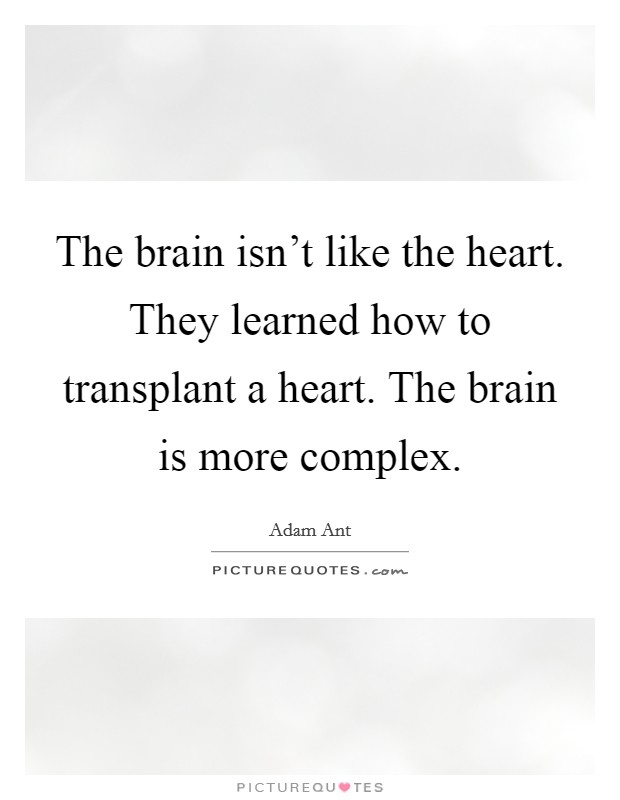 The brain isn't like the heart. They learned how to transplant a heart. The brain is more complex Picture Quote #1
