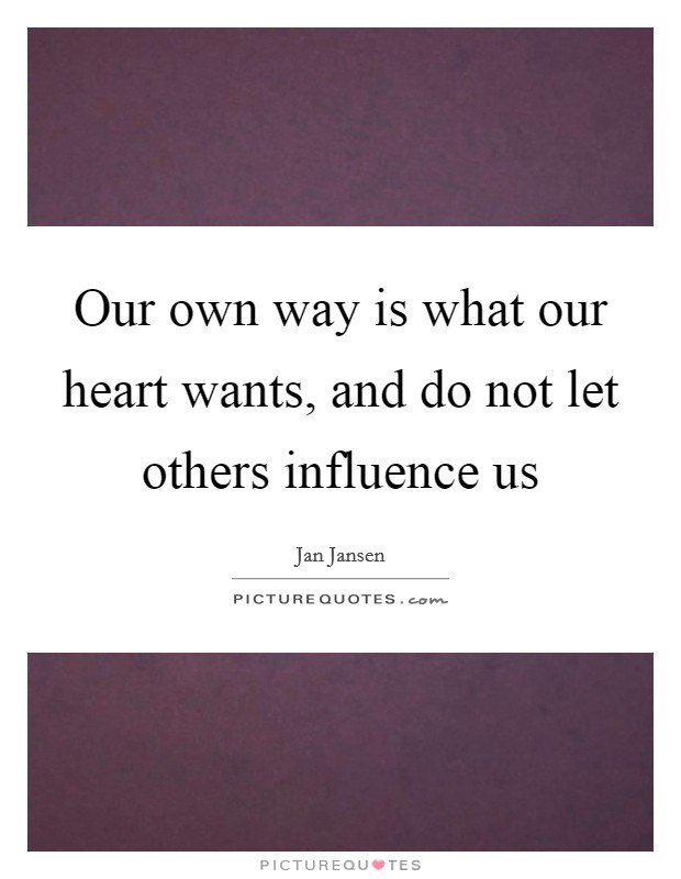 Our own way is what our heart wants, and do not let others influence us Picture Quote #1