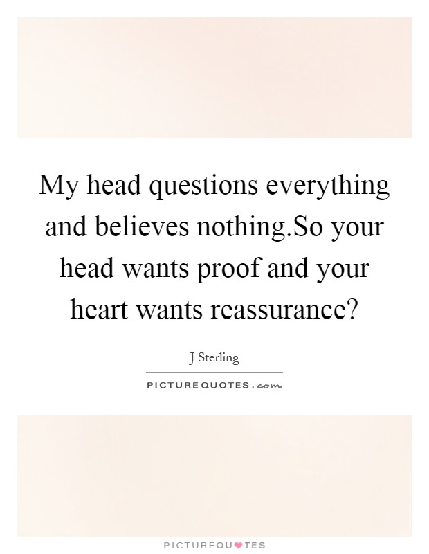 My head questions everything and believes nothing.So your head wants proof and your heart wants reassurance? Picture Quote #1