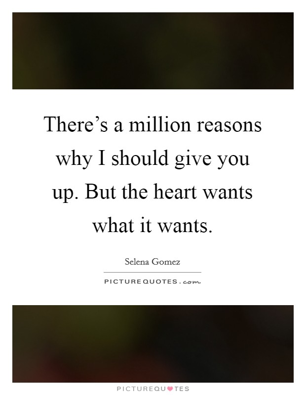 There's a million reasons why I should give you up. But the heart wants what it wants Picture Quote #1