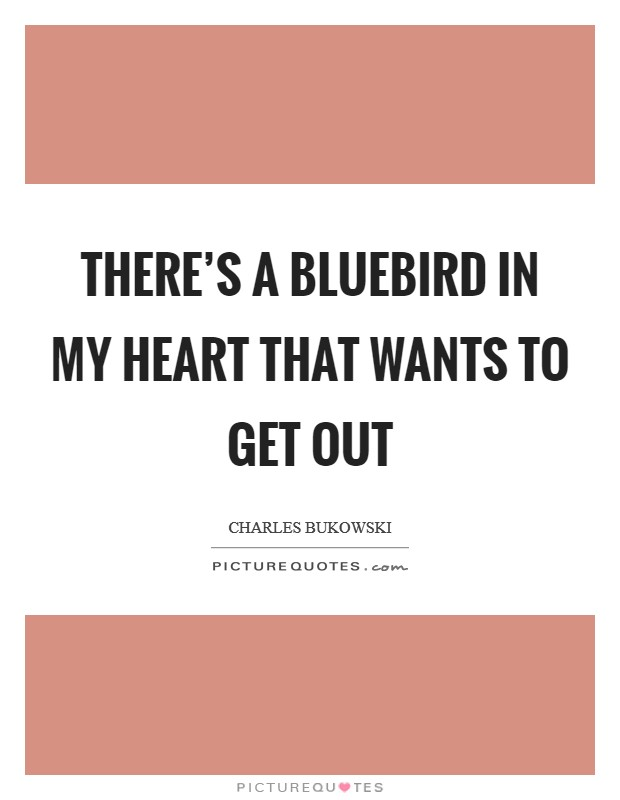 There's a bluebird in my heart that wants to get out Picture Quote #1