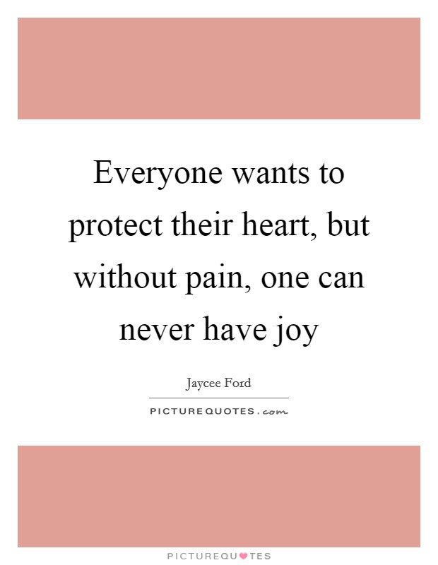 Everyone wants to protect their heart, but without pain, one can never have joy Picture Quote #1