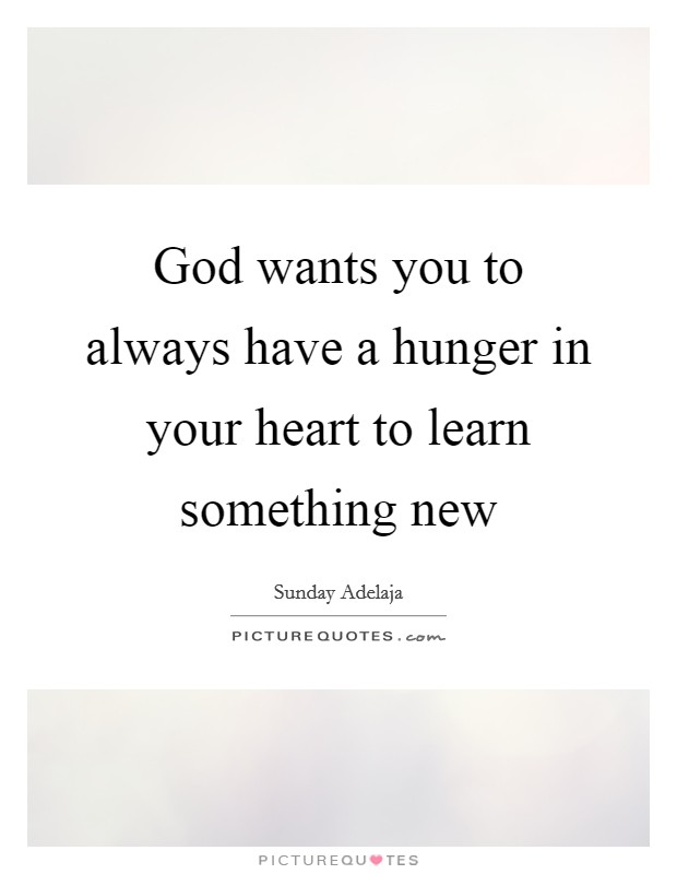 God wants you to always have a hunger in your heart to learn something new Picture Quote #1