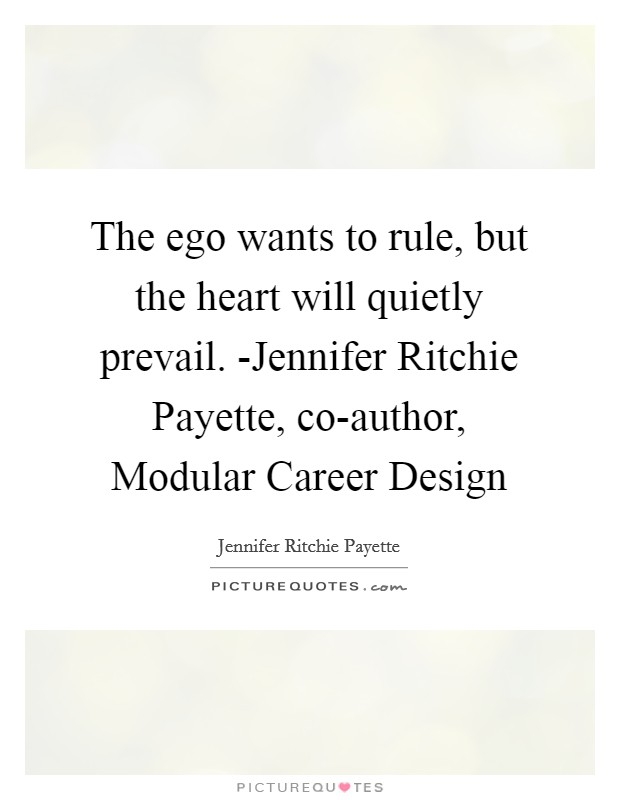 The ego wants to rule, but the heart will quietly prevail. -Jennifer Ritchie Payette, co-author, Modular Career Design Picture Quote #1