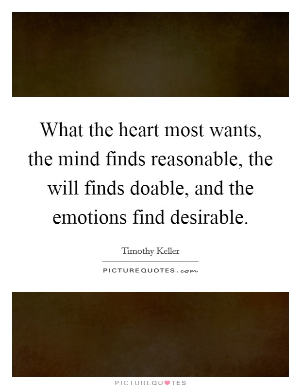 What the heart most wants, the mind finds reasonable, the will finds doable, and the emotions find desirable Picture Quote #1