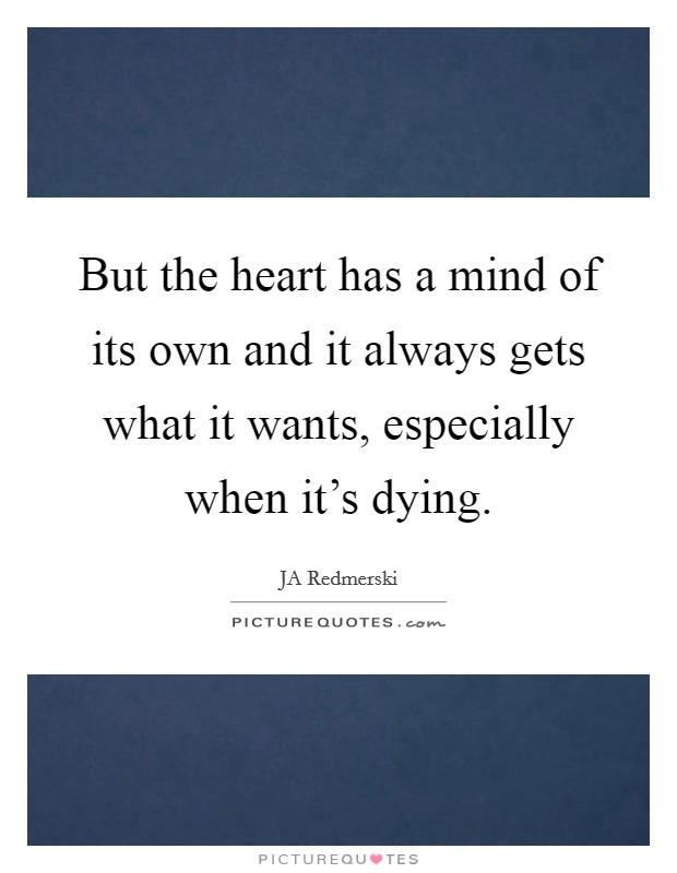 But the heart has a mind of its own and it always gets what it wants, especially when it's dying. Picture Quote #1