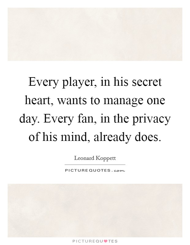 Every player, in his secret heart, wants to manage one day. Every fan, in the privacy of his mind, already does Picture Quote #1