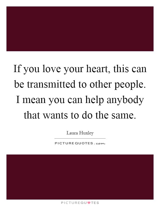 If you love your heart, this can be transmitted to other people. I mean you can help anybody that wants to do the same Picture Quote #1