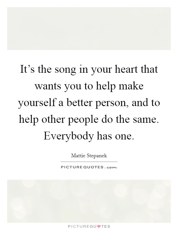 It's the song in your heart that wants you to help make yourself a better person, and to help other people do the same. Everybody has one Picture Quote #1