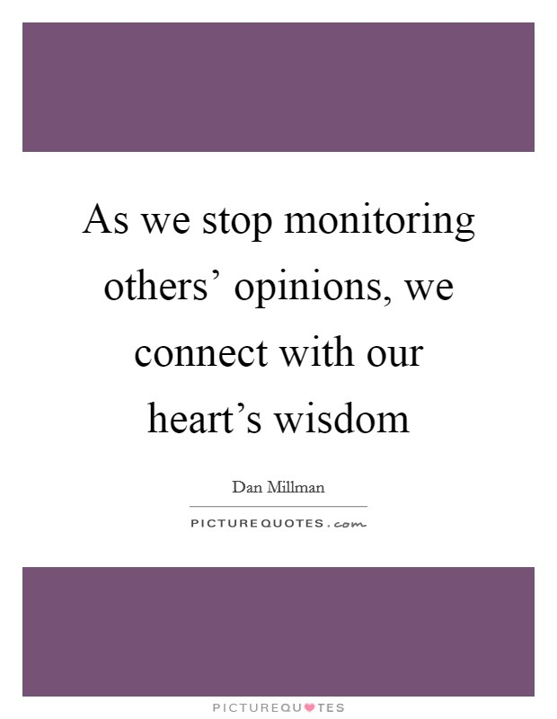 As we stop monitoring others' opinions, we connect with our heart's wisdom Picture Quote #1
