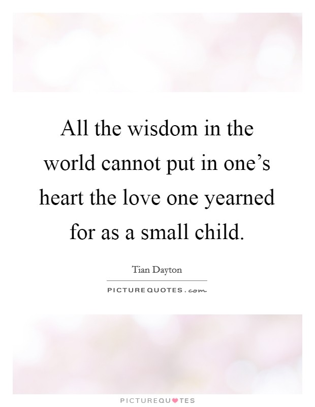 All the wisdom in the world cannot put in one's heart the love one yearned for as a small child Picture Quote #1