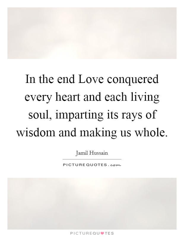 In the end Love conquered every heart and each living soul, imparting its rays of wisdom and making us whole Picture Quote #1