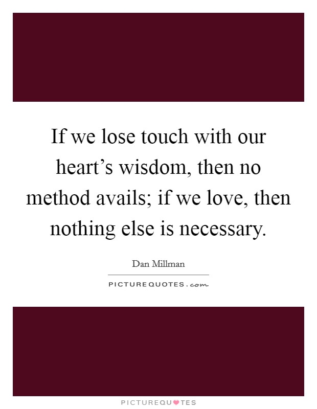 If we lose touch with our heart's wisdom, then no method avails; if we love, then nothing else is necessary Picture Quote #1