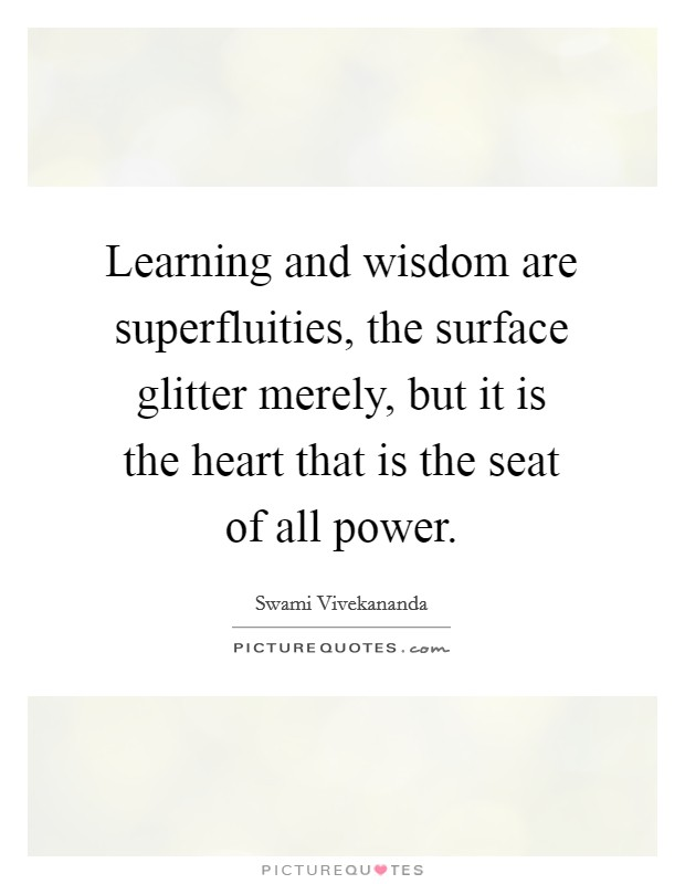 Learning and wisdom are superfluities, the surface glitter merely, but it is the heart that is the seat of all power Picture Quote #1