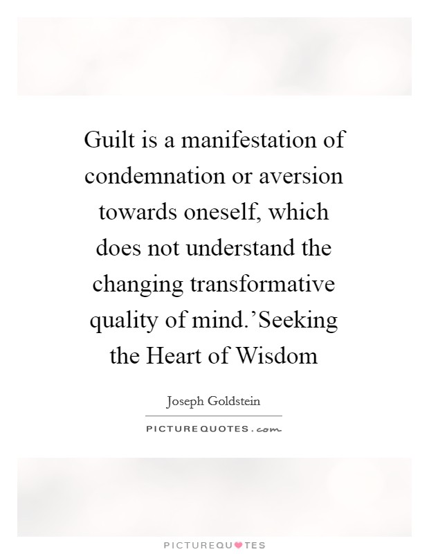 Guilt is a manifestation of condemnation or aversion towards oneself, which does not understand the changing transformative quality of mind.'Seeking the Heart of Wisdom Picture Quote #1