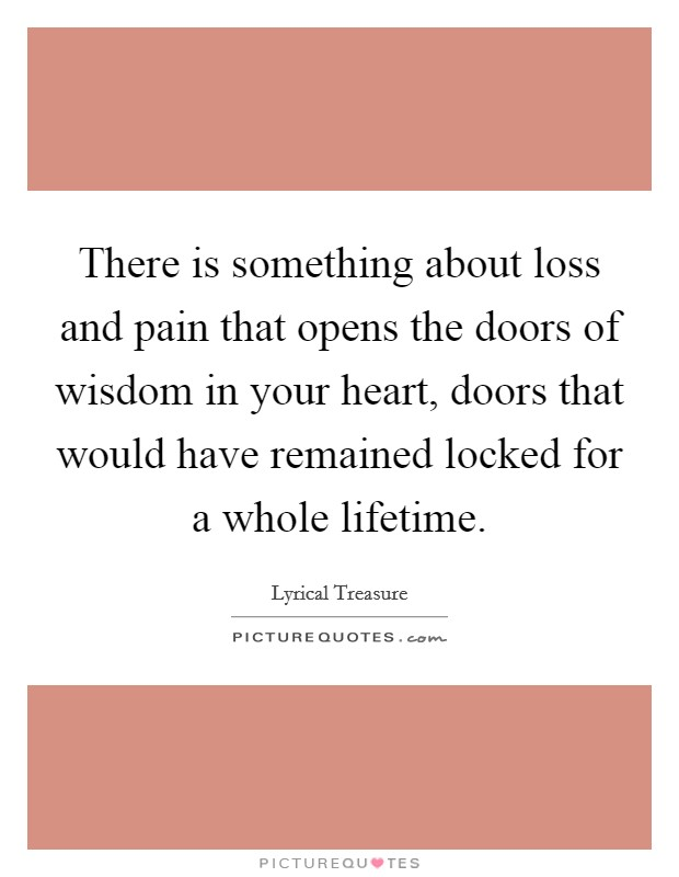 There is something about loss and pain that opens the doors of wisdom in your heart, doors that would have remained locked for a whole lifetime Picture Quote #1