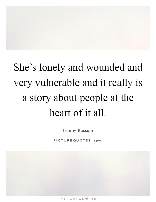 She's lonely and wounded and very vulnerable and it really is a story about people at the heart of it all Picture Quote #1