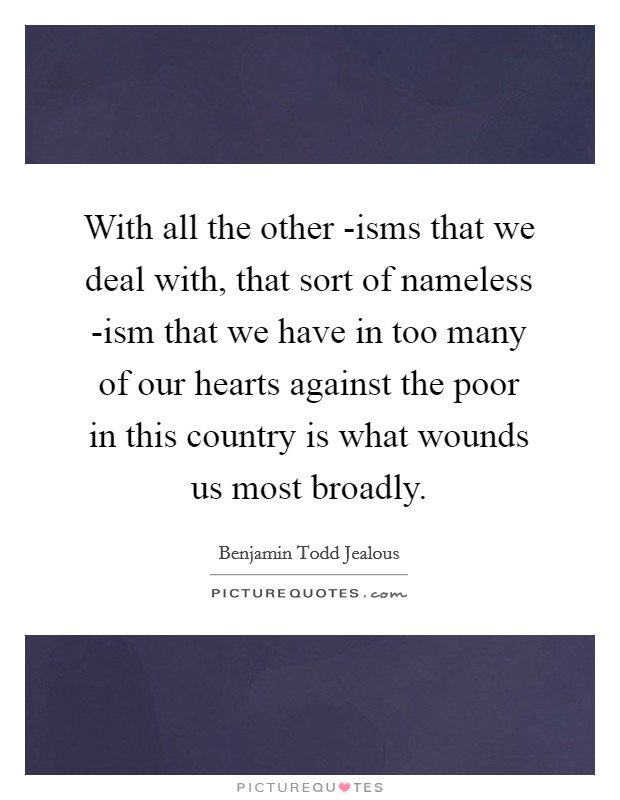 With all the other -isms that we deal with, that sort of nameless -ism that we have in too many of our hearts against the poor in this country is what wounds us most broadly Picture Quote #1