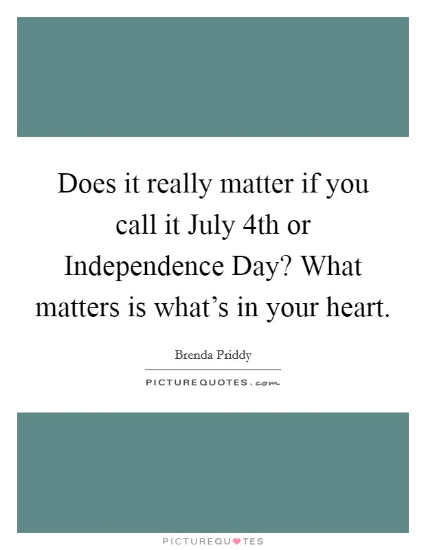 Does it really matter if you call it July 4th or Independence Day? What matters is what's in your heart Picture Quote #1