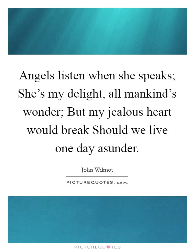 Angels listen when she speaks; She's my delight, all mankind's wonder; But my jealous heart would break Should we live one day asunder Picture Quote #1