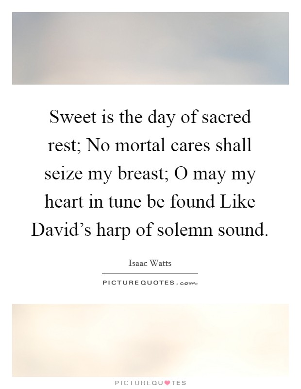 Sweet is the day of sacred rest; No mortal cares shall seize my breast; O may my heart in tune be found Like David's harp of solemn sound Picture Quote #1