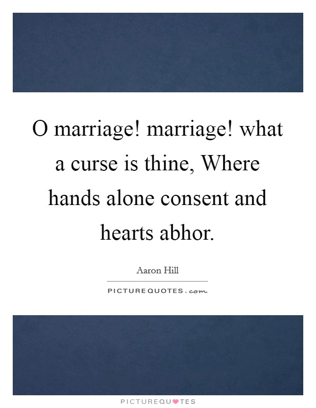 O marriage! marriage! what a curse is thine, Where hands alone consent and hearts abhor Picture Quote #1