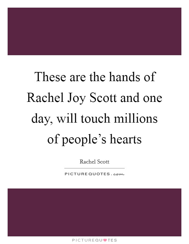 These are the hands of Rachel Joy Scott and one day, will touch millions of people's hearts Picture Quote #1