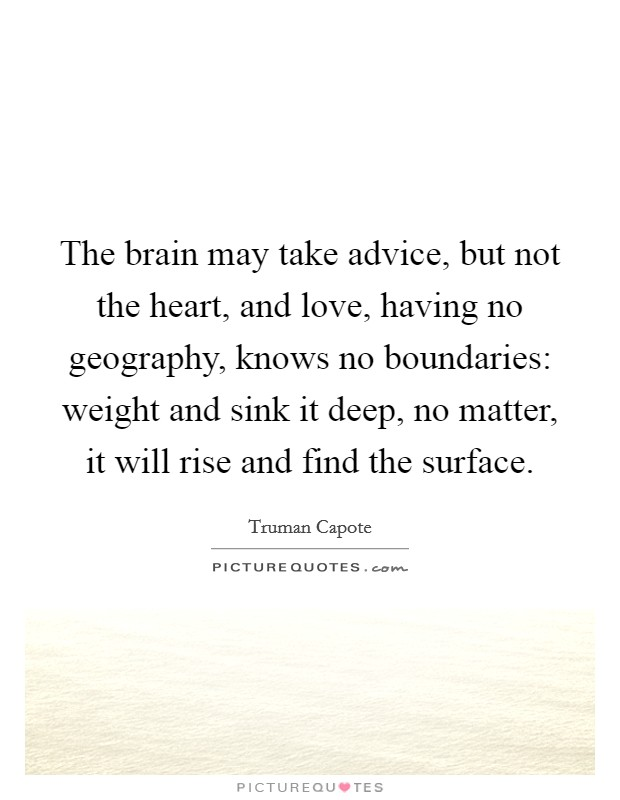 The brain may take advice, but not the heart, and love, having no geography, knows no boundaries: weight and sink it deep, no matter, it will rise and find the surface Picture Quote #1