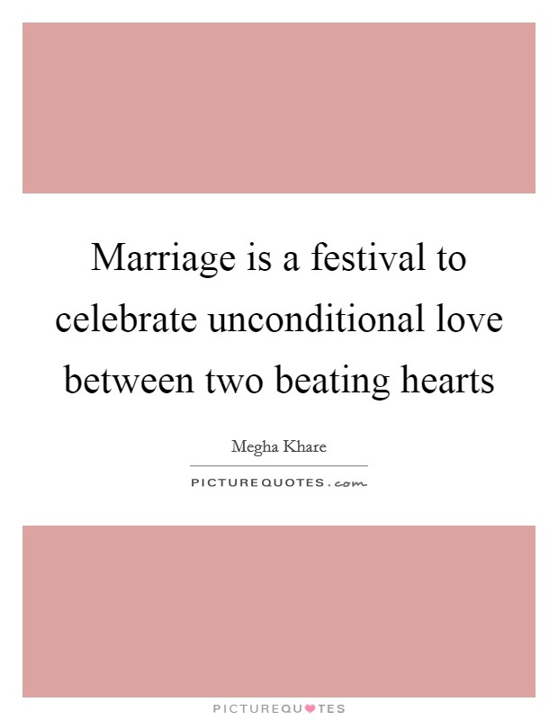 Marriage is a festival to celebrate unconditional love between two beating hearts Picture Quote #1