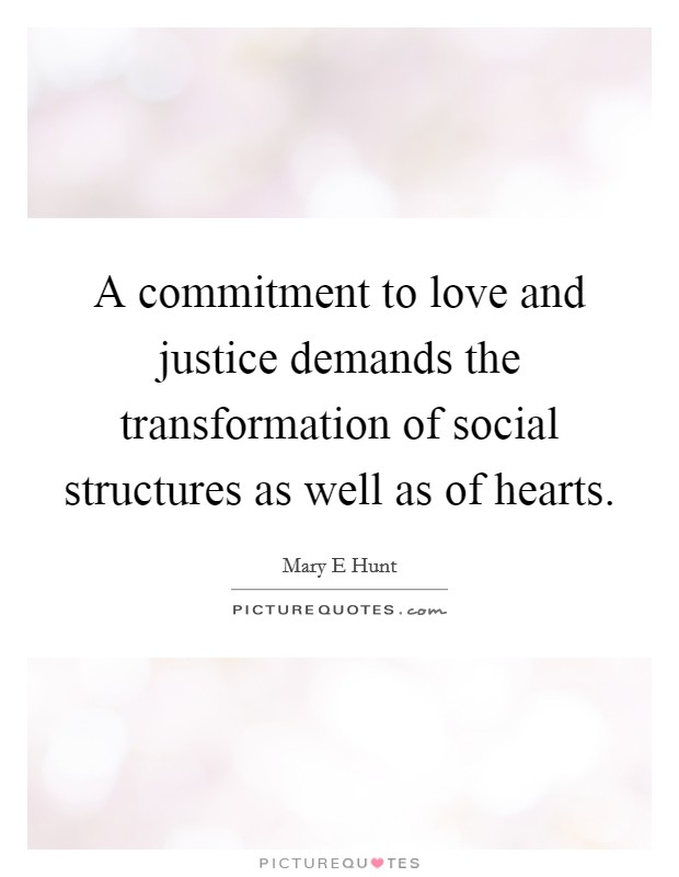 A commitment to love and justice demands the transformation of social structures as well as of hearts Picture Quote #1