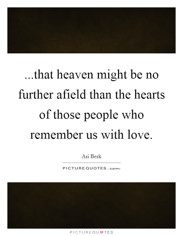 ...that heaven might be no further afield than the hearts of those people who remember us with love Picture Quote #1