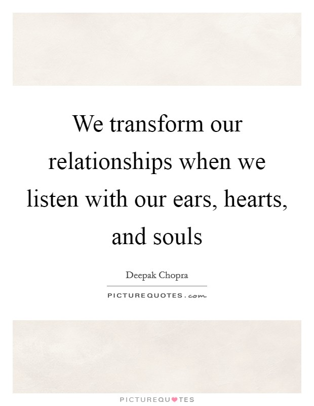 We transform our relationships when we listen with our ears, hearts, and souls Picture Quote #1