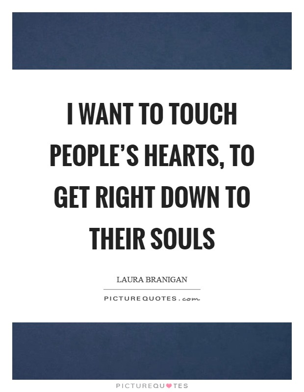 I want to touch people's hearts, to get right down to their souls Picture Quote #1