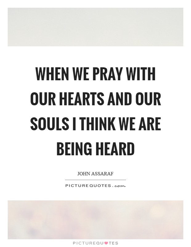 When we pray with our hearts and our souls I think we are being heard Picture Quote #1