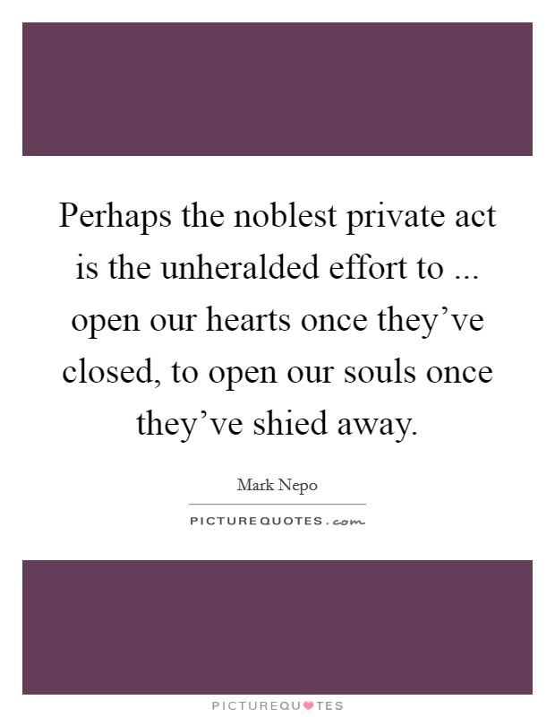 Perhaps the noblest private act is the unheralded effort to ... open our hearts once they've closed, to open our souls once they've shied away Picture Quote #1