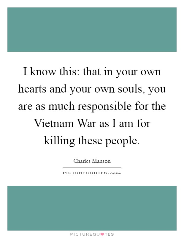 I know this: that in your own hearts and your own souls, you are as much responsible for the Vietnam War as I am for killing these people Picture Quote #1