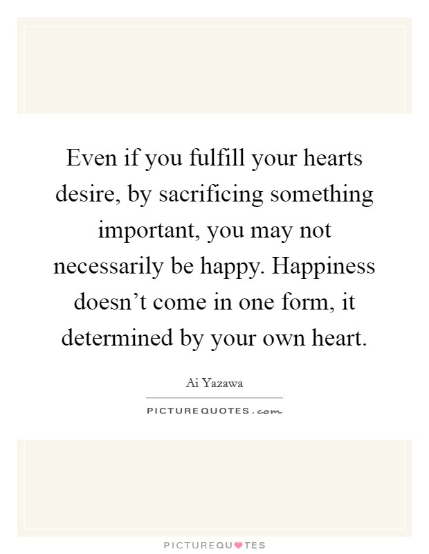 Even if you fulfill your hearts desire, by sacrificing something important, you may not necessarily be happy. Happiness doesn't come in one form, it determined by your own heart Picture Quote #1