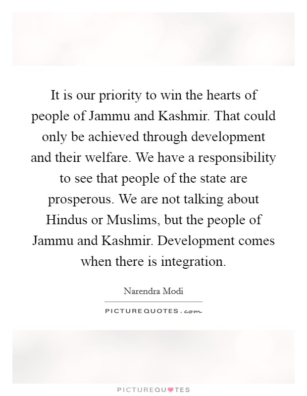 It is our priority to win the hearts of people of Jammu and Kashmir. That could only be achieved through development and their welfare. We have a responsibility to see that people of the state are prosperous. We are not talking about Hindus or Muslims, but the people of Jammu and Kashmir. Development comes when there is integration. Picture Quote #1