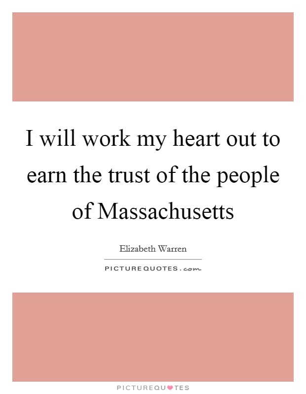 I will work my heart out to earn the trust of the people of Massachusetts Picture Quote #1