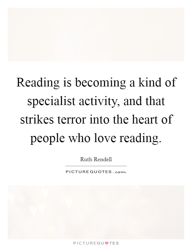 Reading is becoming a kind of specialist activity, and that strikes terror into the heart of people who love reading Picture Quote #1