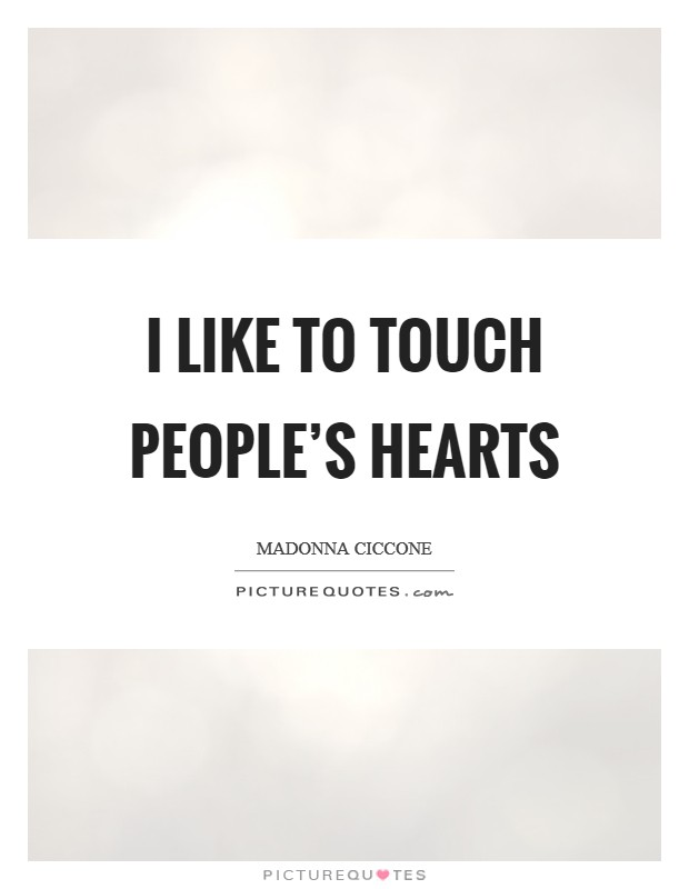 I like to touch people's hearts Picture Quote #1