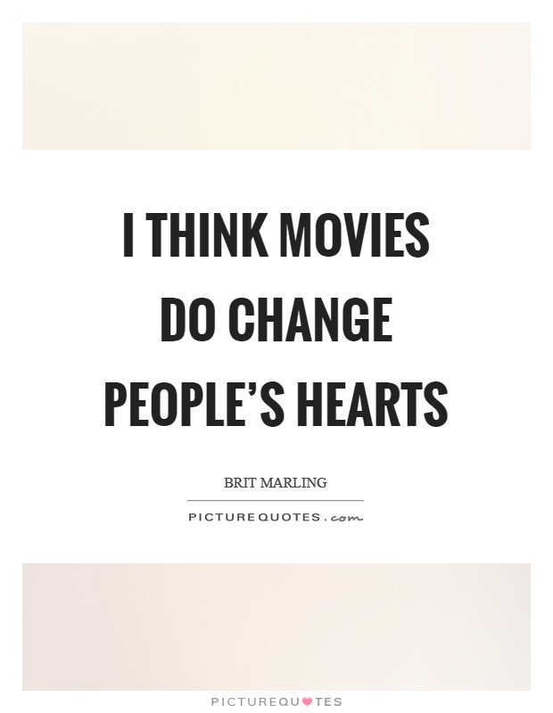 I think movies do change people's hearts Picture Quote #1