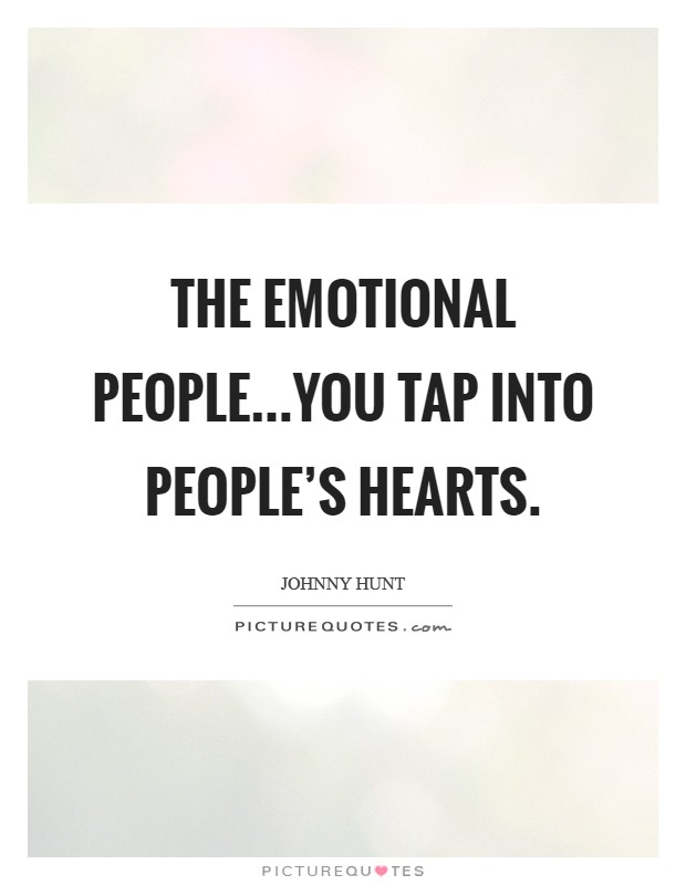 The emotional people...You tap into people's hearts Picture Quote #1