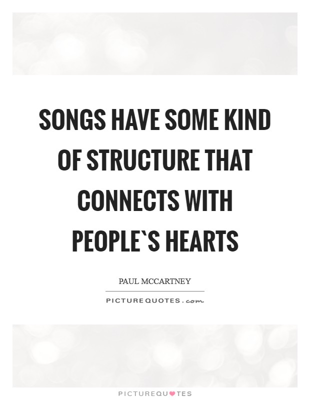 Songs have some kind of structure that connects with people`s hearts Picture Quote #1