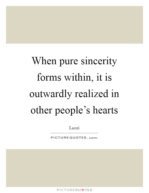 When pure sincerity forms within, it is outwardly realized in other people's hearts Picture Quote #1