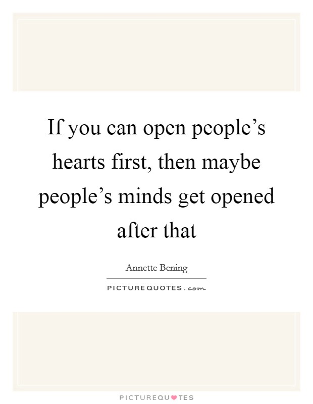 If you can open people's hearts first, then maybe people's minds get opened after that Picture Quote #1