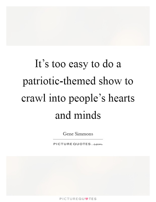 It's too easy to do a patriotic-themed show to crawl into people's hearts and minds Picture Quote #1