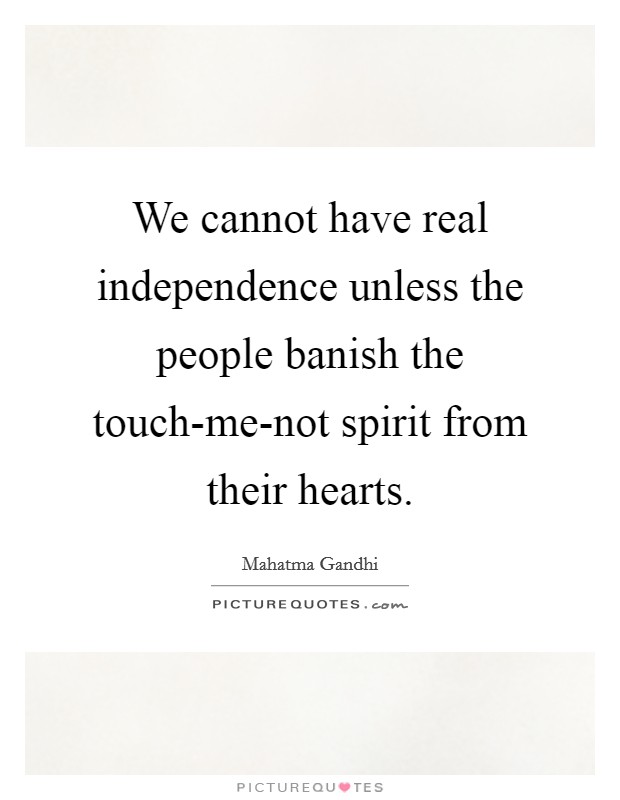 We cannot have real independence unless the people banish the touch-me-not spirit from their hearts Picture Quote #1