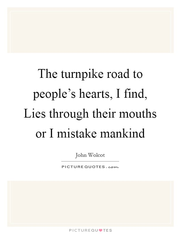 The turnpike road to people's hearts, I find, Lies through their mouths or I mistake mankind Picture Quote #1